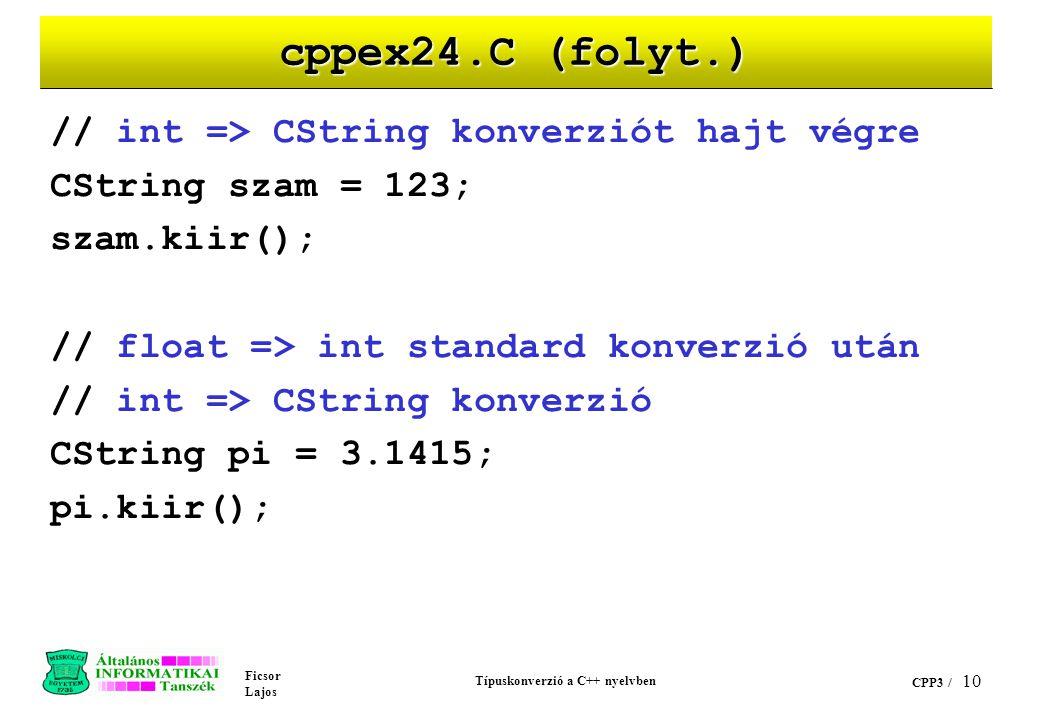 Ficsor Lajos Típuskonverzió a C++ nyelvben CPP3 / 9 cppex24.C (folyt.) void main(void) { // char* => CString konverziót hajt végre CString lakcim =