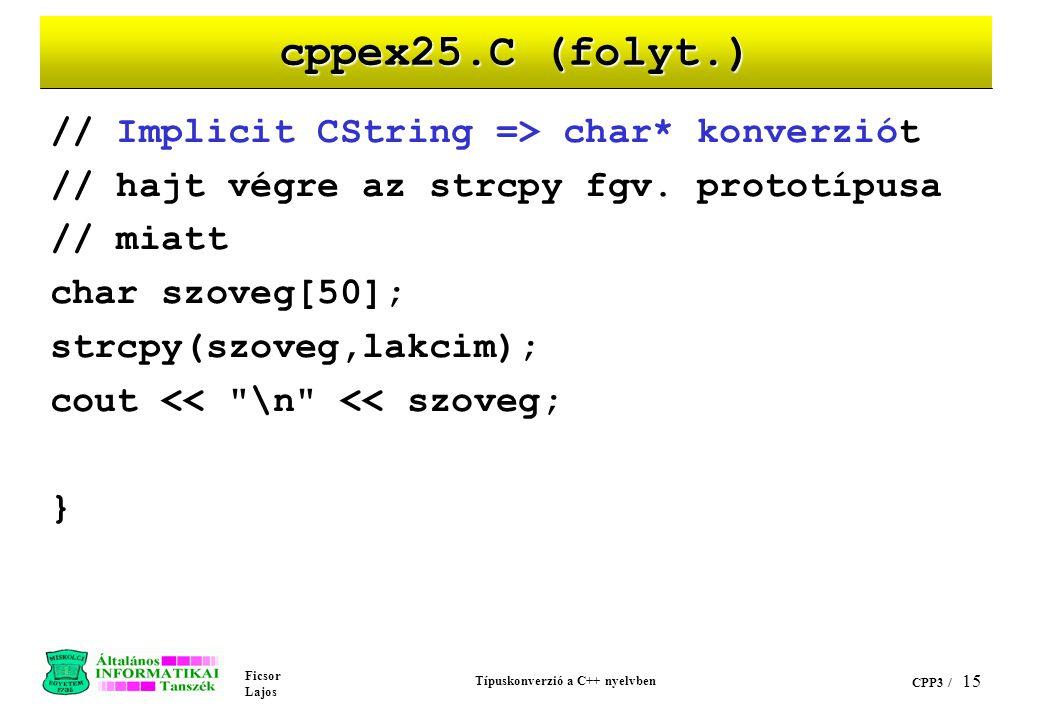 Ficsor Lajos Típuskonverzió a C++ nyelvben CPP3 / 14 cppex25.C (folyt.) void main(void) { // char* => CString konverziót hajt végre CString lakcim =