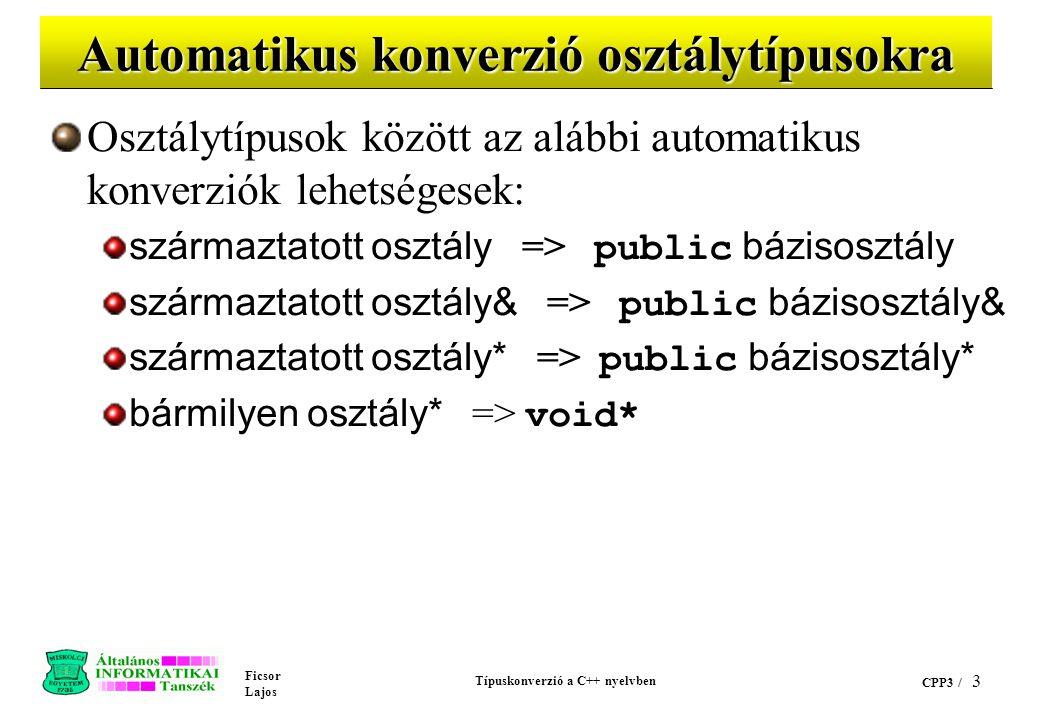 Ficsor Lajos Típuskonverzió a C++ nyelvben CPP3 / 3 Automatikus konverzió osztálytípusokra Osztálytípusok között az alábbi automatikus konverziók lehetségesek: származtatott osztály => public bázisosztály származtatott osztály& => public bázisosztály& származtatott osztály* => public bázisosztály* bármilyen osztály* => void*