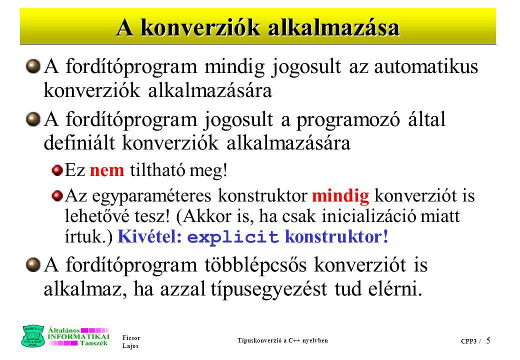 Ficsor Lajos Típuskonverzió a C++ nyelvben CPP3 / 5 A konverziók alkalmazása A fordítóprogram mindig jogosult az automatikus konverziók alkalmazására A fordítóprogram jogosult a programozó által definiált konverziók alkalmazására Ez nem tiltható meg.