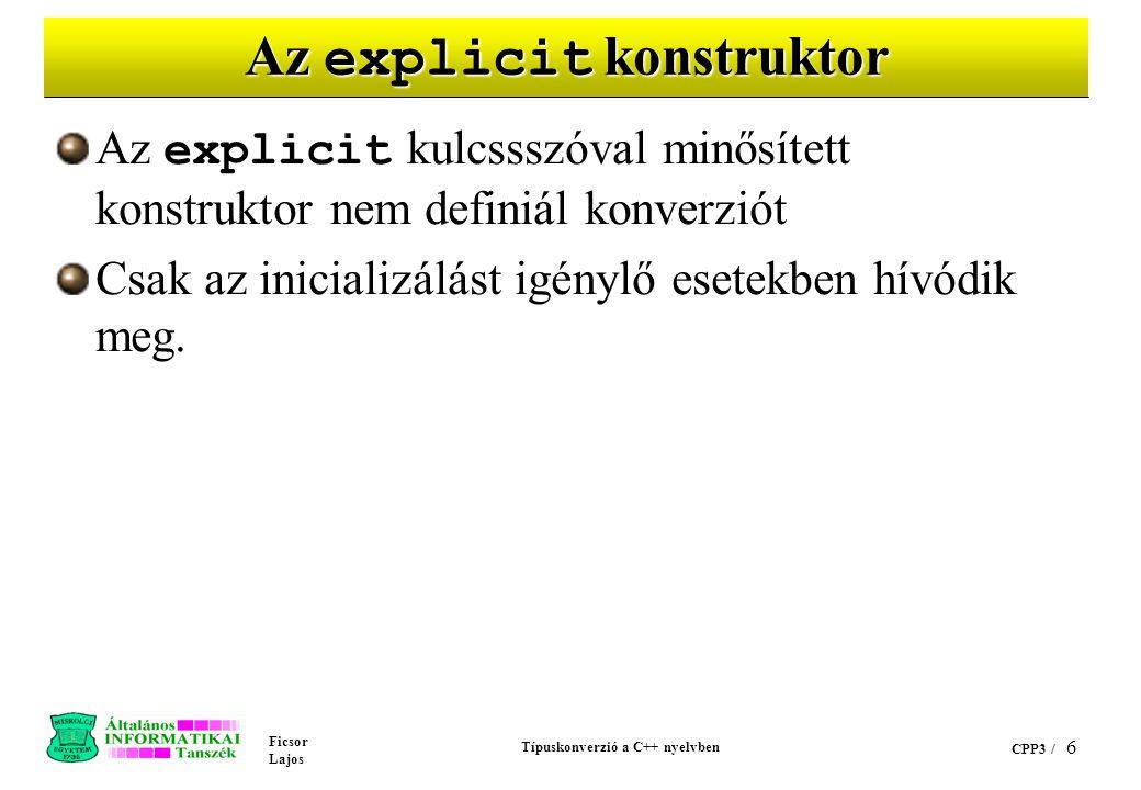 Ficsor Lajos Típuskonverzió a C++ nyelvben CPP3 / 6 Az explicit konstruktor Az explicit kulcssszóval minősített konstruktor nem definiál konverziót Csak az inicializálást igénylő esetekben hívódik meg.