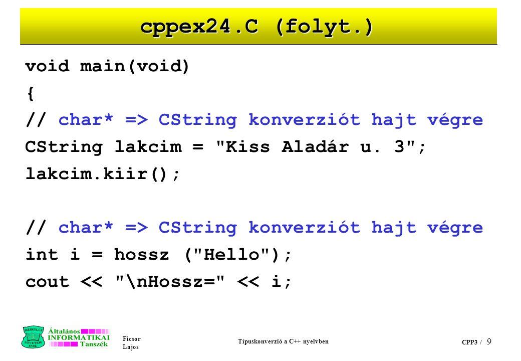 Ficsor Lajos Típuskonverzió a C++ nyelvben CPP3 / 9 cppex24.C (folyt.) void main(void) { // char* => CString konverziót hajt végre CString lakcim = Kiss Aladár u.