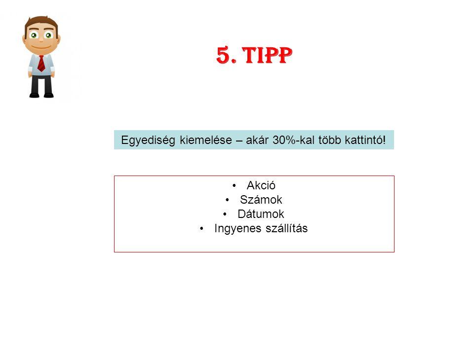 5. tipp Egyediség kiemelése – akár 30%-kal több kattintó! Akció Számok Dátumok Ingyenes szállítás