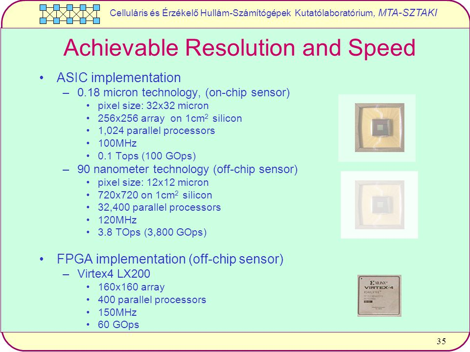 Celluláris és Érzékelő Hullám-Számítógépek Kutatólaboratórium, MTA-SZTAKI 35 Achievable Resolution and Speed ASIC implementation –0.18 micron technology, (on-chip sensor) pixel size: 32x32 micron 256x256 array on 1cm 2 silicon 1,024 parallel processors 100MHz 0.1 Tops (100 GOps) –90 nanometer technology (off-chip sensor) pixel size: 12x12 micron 720x720 on 1cm 2 silicon 32,400 parallel processors 120MHz 3.8 TOps (3,800 GOps) FPGA implementation (off-chip sensor) –Virtex4 LX200 160x160 array 400 parallel processors 150MHz 60 GOps