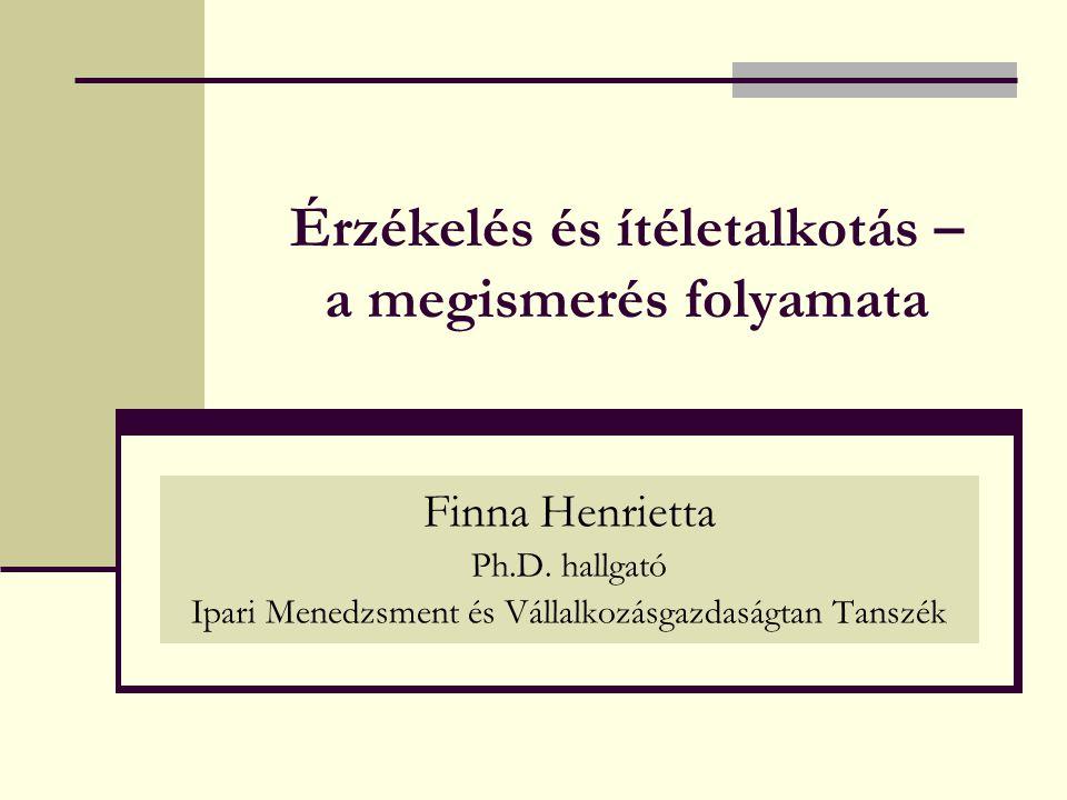 Érzékelés és ítéletalkotás – a megismerés folyamata Finna Henrietta Ph.D. hallgató Ipari Menedzsment és Vállalkozásgazdaságtan Tanszék