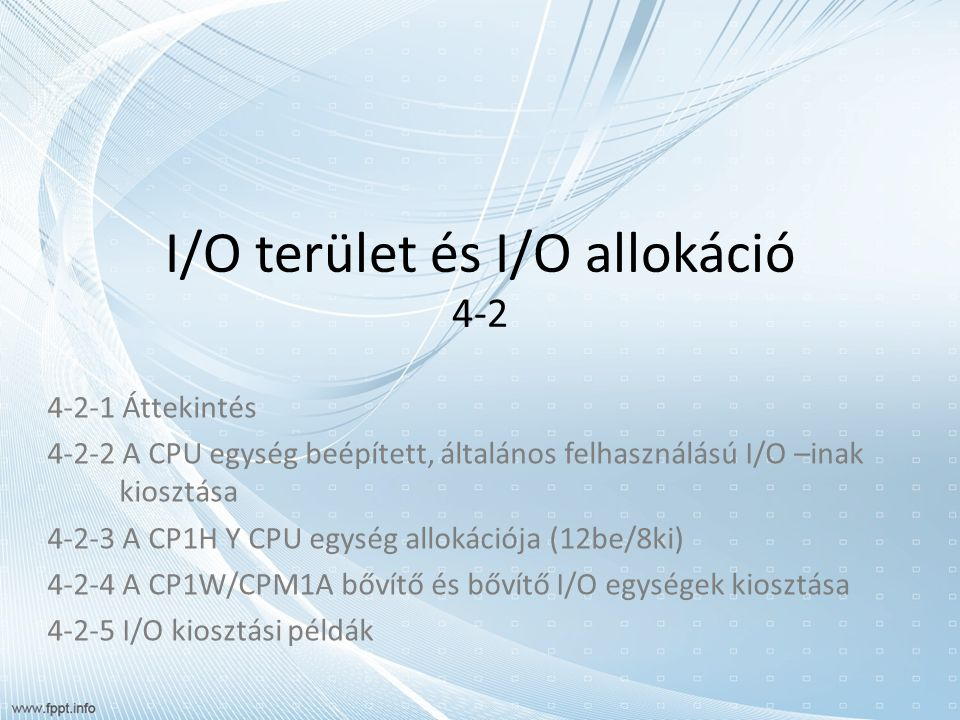 I/O terület és I/O allokáció 4-2 4-2-1 Áttekintés 4-2-2 A CPU egység beépített, általános felhasználású I/O –inak kiosztása 4-2-3 A CP1H Y CPU egység allokációja (12be/8ki) 4-2-4 A CP1W/CPM1A bővítő és bővítő I/O egységek kiosztása 4-2-5 I/O kiosztási példák