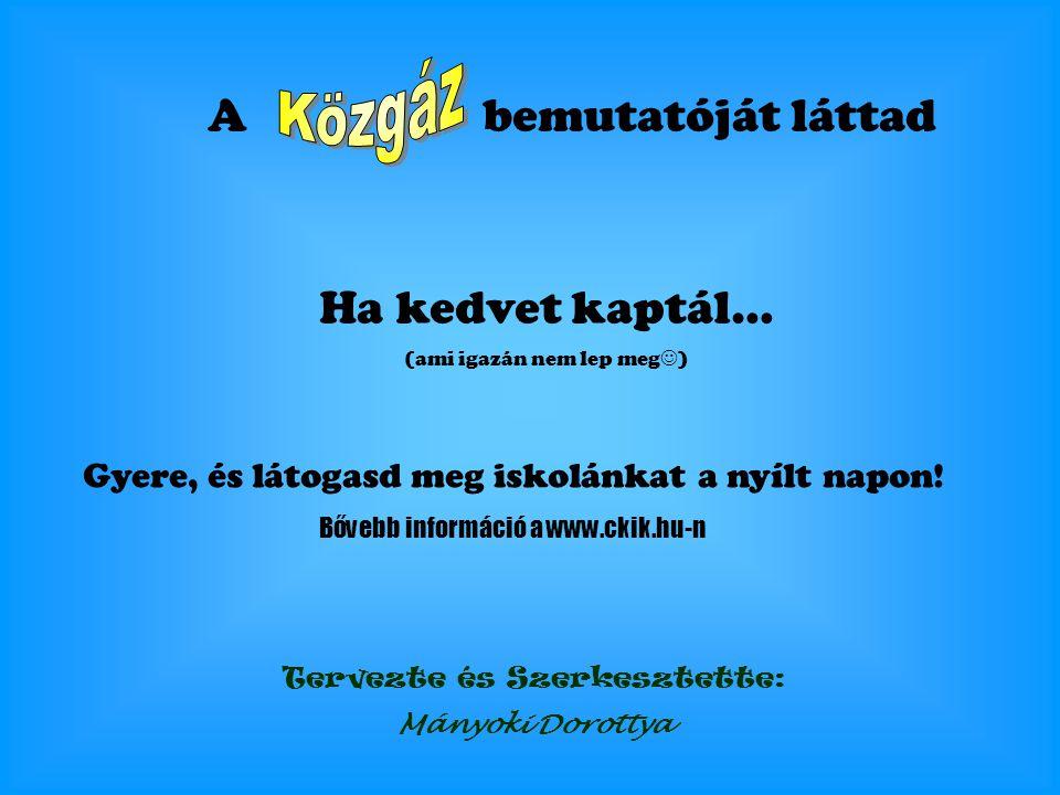 A bemutatóját láttad Ha kedvet kaptál… (ami igazán nem lep meg ) Gyere, és látogasd meg iskolánkat a nyílt napon! Bővebb információ a www.ckik.hu-n Te