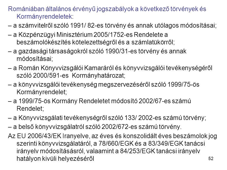 52 Romániában általános érvényű jogszabályok a következő törvények és Kormányrendeletek: – a számvitelről szóló 1991/ 82-es törvény és annak utólagos módosításai; – a Közpénzügyi Minisztérium 2005/1752-es Rendelete a beszámolókészítés kötelezettségről és a számlatükörről; – a gazdasági társaságokról szóló 1990/31-es törvény és annak módosításai; – a Román Könyvvizsgálói Kamaráról és könyvvizsgálói tevékenységéről szóló 2000/591-es Kormányhatározat; – a könyvvizsgálói tevékenység megszervezéséről szóló 1999/75-ös Kormányrendelet; – a 1999/75-ös Kormány Rendeletet módosító 2002/67-es számú Rendelet; – a Könyvvizsgálati tevékenységről szóló 133/ 2002-es számú törvény; – a belső könyvvizsgálatról szóló 2002/672-es számú törvény.