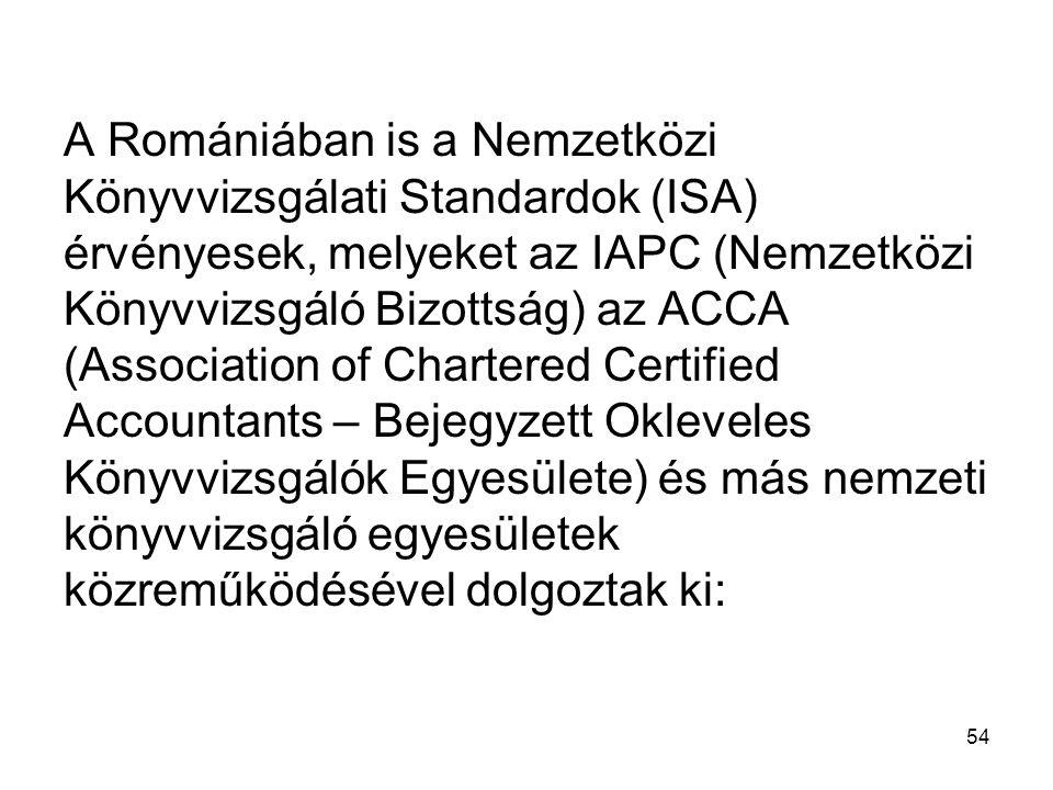 54 A Romániában is a Nemzetközi Könyvvizsgálati Standardok (ISA) érvényesek, melyeket az IAPC (Nemzetközi Könyvvizsgáló Bizottság) az ACCA (Association of Chartered Certified Accountants – Bejegyzett Okleveles Könyvvizsgálók Egyesülete) és más nemzeti könyvvizsgáló egyesületek közreműködésével dolgoztak ki: