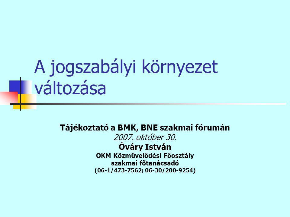 A jogszabályi környezet változása Tájékoztató a BMK, BNE szakmai fórumán 2007.