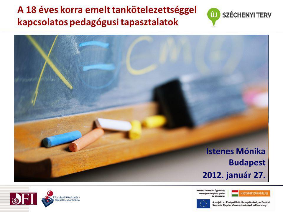 A 18 éves korra emelt tankötelezettséggel kapcsolatos pedagógusi tapasztalatok Istenes Mónika Budapest 2012.