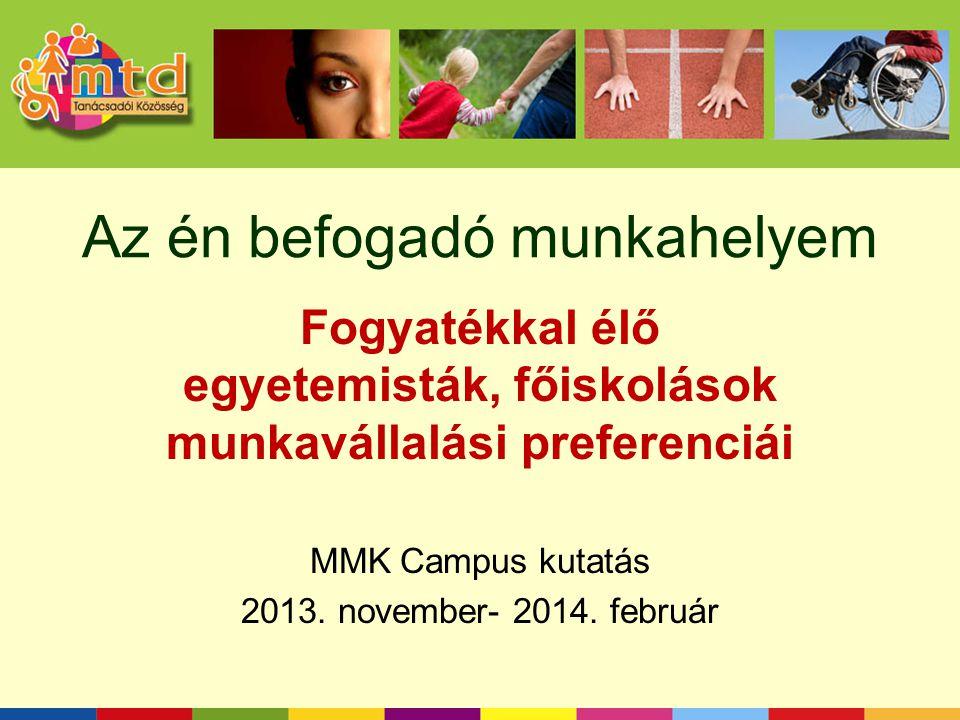 Az én befogadó munkahelyem Fogyatékkal élő egyetemisták, főiskolások munkavállalási preferenciái MMK Campus kutatás 2013. november- 2014. február