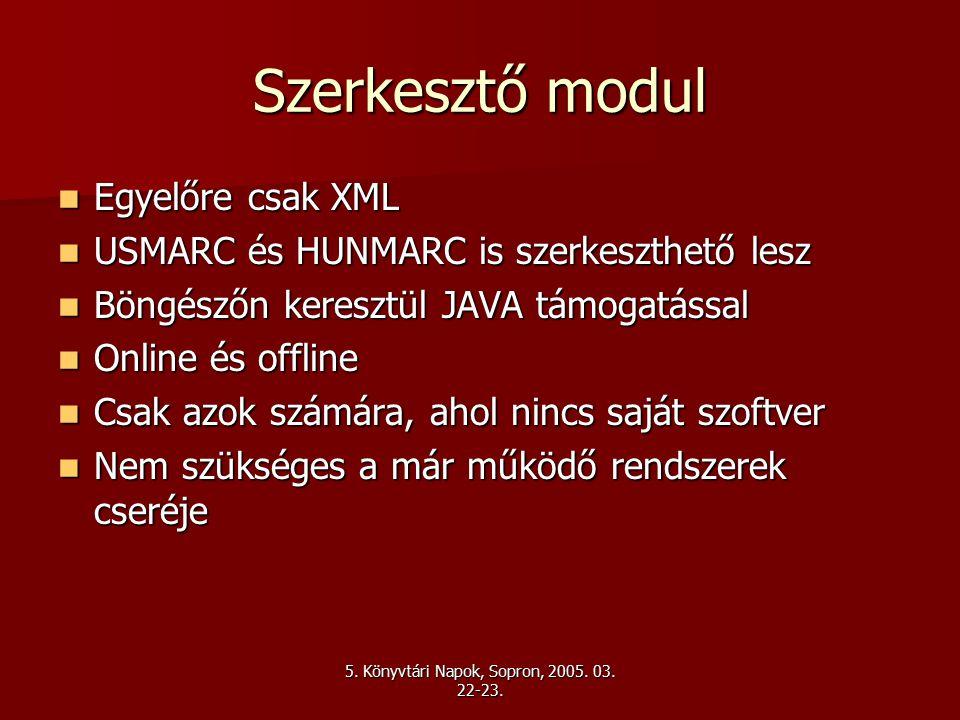 Szerkesztő modul Egyelőre csak XML Egyelőre csak XML USMARC és HUNMARC is szerkeszthető lesz USMARC és HUNMARC is szerkeszthető lesz Böngészőn keresztül JAVA támogatással Böngészőn keresztül JAVA támogatással Online és offline Online és offline Csak azok számára, ahol nincs saját szoftver Csak azok számára, ahol nincs saját szoftver Nem szükséges a már működő rendszerek cseréje Nem szükséges a már működő rendszerek cseréje
