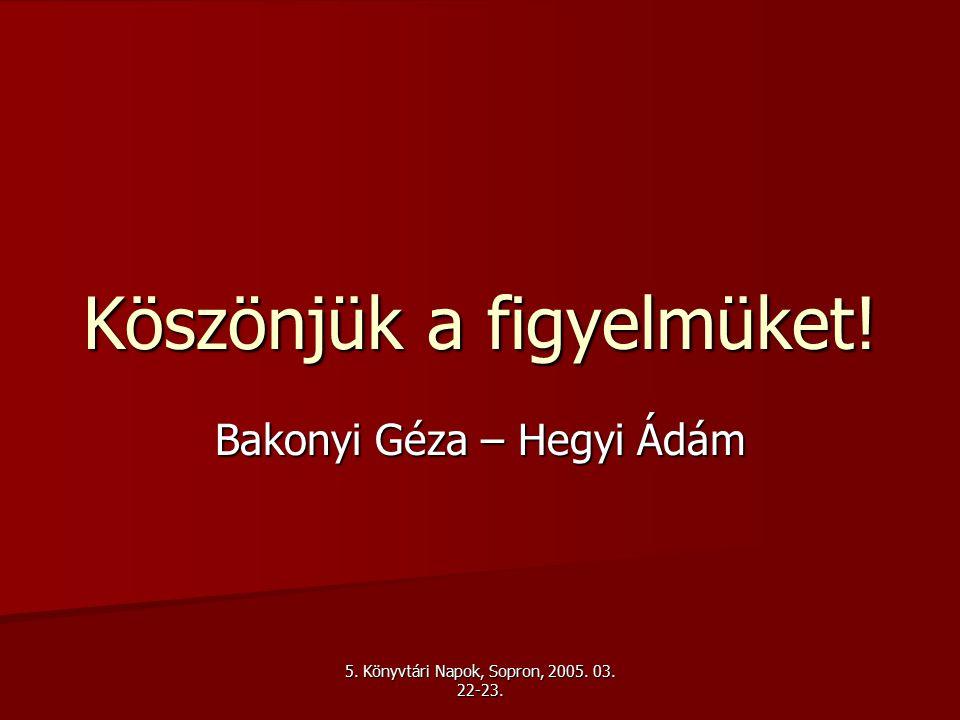 5. Könyvtári Napok, Sopron, 2005. 03. 22-23. Köszönjük a figyelmüket! Bakonyi Géza – Hegyi Ádám