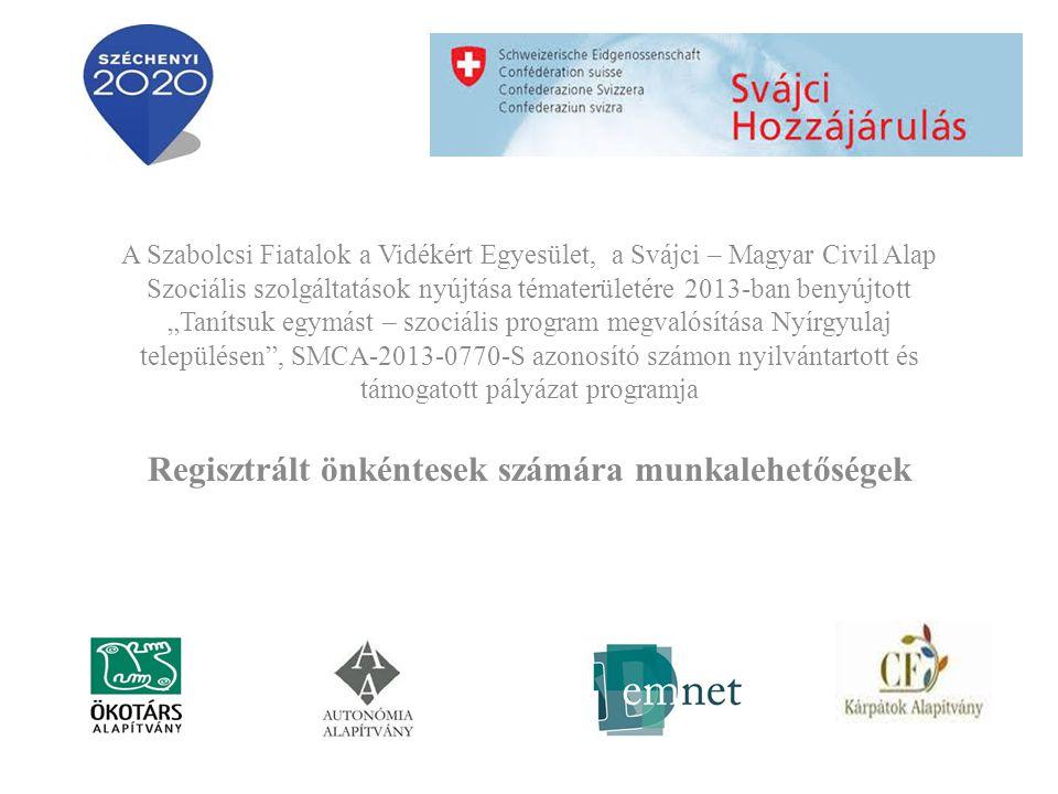 """A Szabolcsi Fiatalok a Vidékért Egyesület, a Svájci – Magyar Civil Alap Szociális szolgáltatások nyújtása tématerületére 2013-ban benyújtott """"Tanítsuk egymást – szociális program megvalósítása Nyírgyulaj településen , SMCA-2013-0770-S azonosító számon nyilvántartott és támogatott pályázat programja Regisztrált önkéntesek számára munkalehetőségek"""