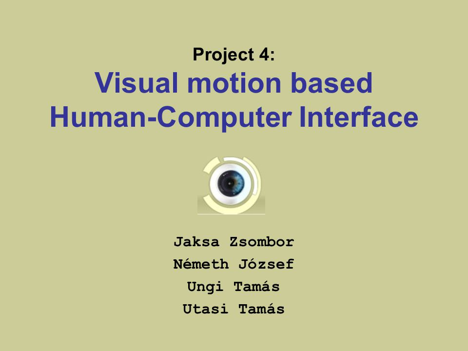Project 4: Visual motion based Human-Computer Interface Jaksa Zsombor Németh József Ungi Tamás Utasi Tamás