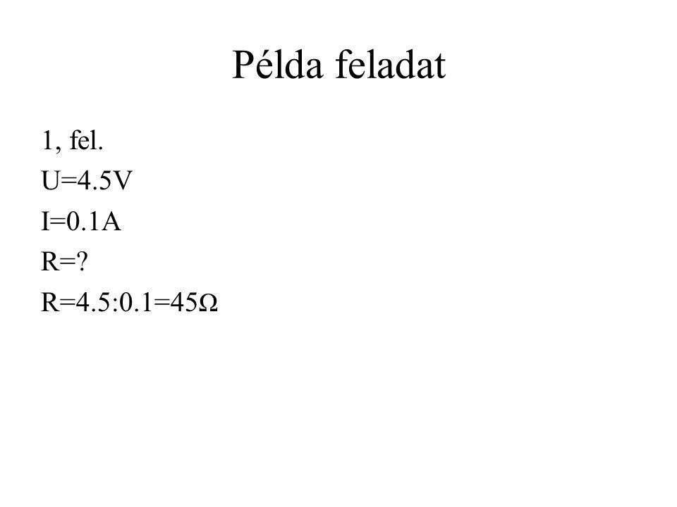 Példa feladat 1, fel. U=4.5V I=0.1A R=? R=4.5:0.1=45 Ω