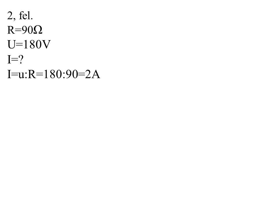 2, fel. R=90 Ω U=180V I=? I=u:R=180:90=2A