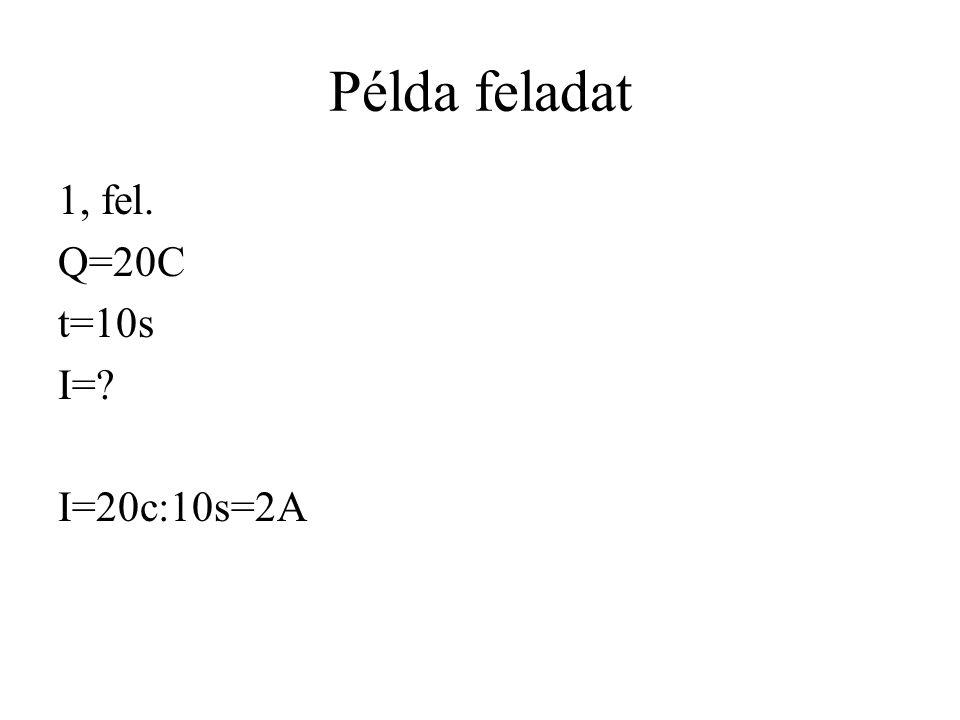 Példa feladat 1, fel. Q=20C t=10s I=? I=20c:10s=2A