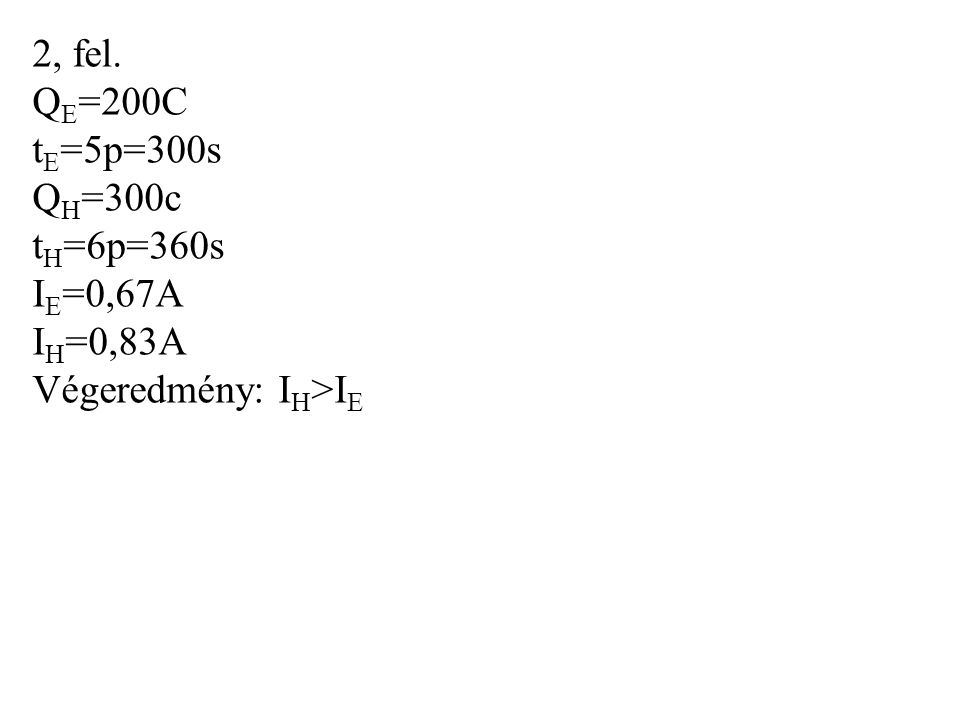 2, fel. Q E =200C t E =5p=300s Q H =300c t H =6p=360s I E =0,67A I H =0,83A Végeredmény: I H >I E