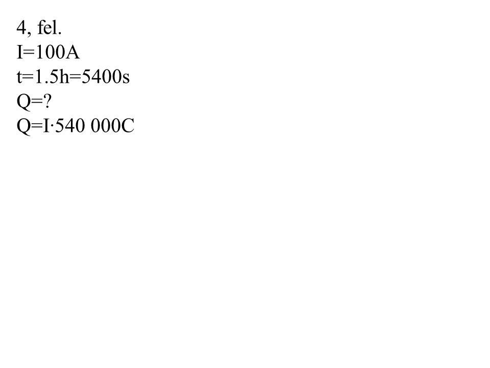 4, fel. I=100A t=1.5h=5400s Q=? Q=I·540 000C