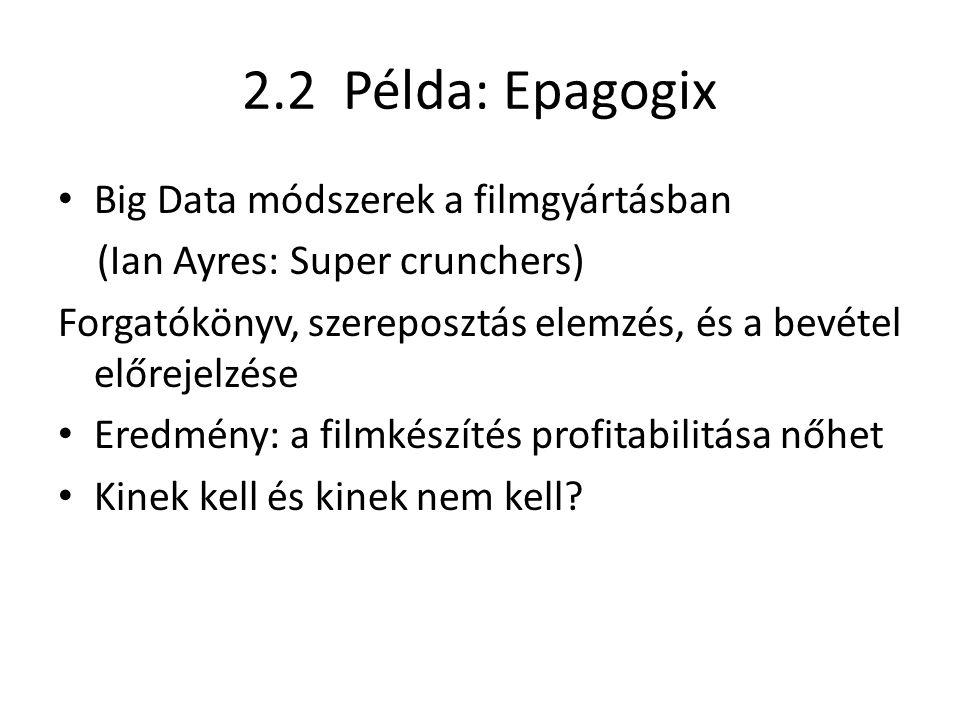 2.2 Példa: Epagogix Big Data módszerek a filmgyártásban (Ian Ayres: Super crunchers) Forgatókönyv, szereposztás elemzés, és a bevétel előrejelzése Eredmény: a filmkészítés profitabilitása nőhet Kinek kell és kinek nem kell