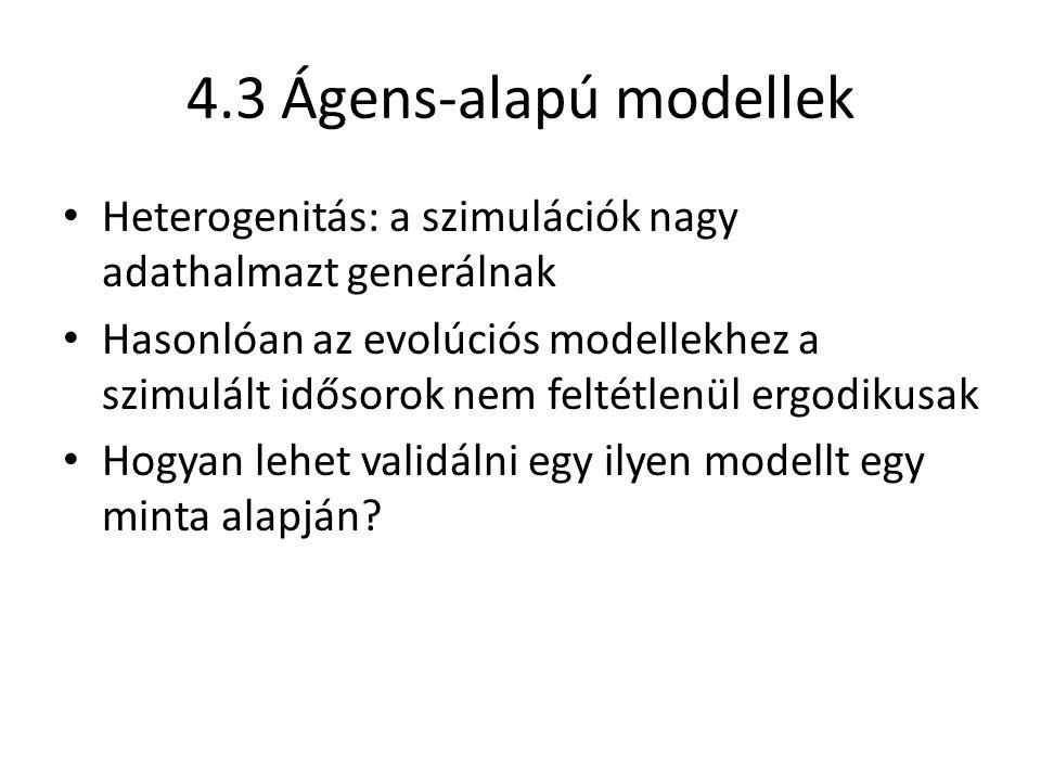 4.3 Ágens-alapú modellek Heterogenitás: a szimulációk nagy adathalmazt generálnak Hasonlóan az evolúciós modellekhez a szimulált idősorok nem feltétlenül ergodikusak Hogyan lehet validálni egy ilyen modellt egy minta alapján