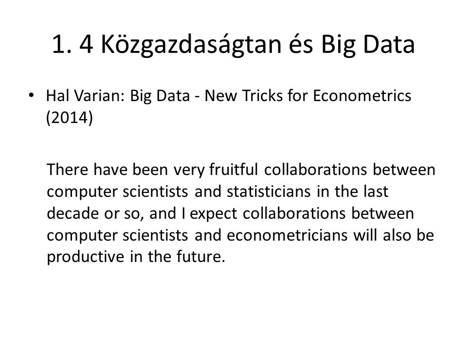 1. 4 Közgazdaságtan és Big Data Hal Varian: Big Data - New Tricks for Econometrics (2014) There have been very fruitful collaborations between compute