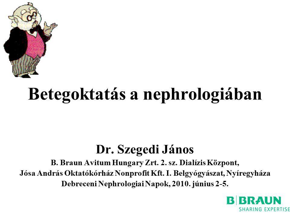 Betegoktatás a nephrologiában Dr. Szegedi János B. Braun Avitum Hungary Zrt. 2. sz. Dialízis Központ, Jósa András Oktatókórház Nonprofit Kft. I. Belgy