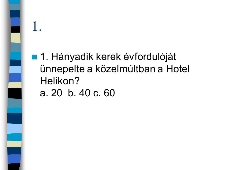 1. 1. Hányadik kerek évfordulóját ünnepelte a közelmúltban a Hotel Helikon a. 20 b. 40 c. 60
