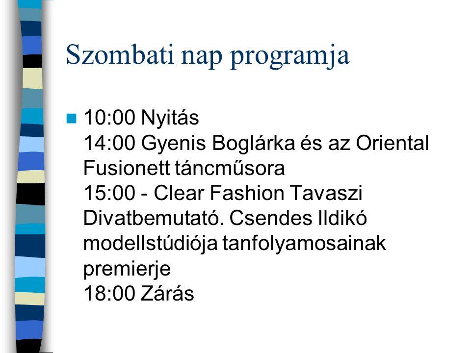 Szombati nap programja 10:00 Nyitás 14:00 Gyenis Boglárka és az Oriental Fusionett táncműsora 15:00 - Clear Fashion Tavaszi Divatbemutató.
