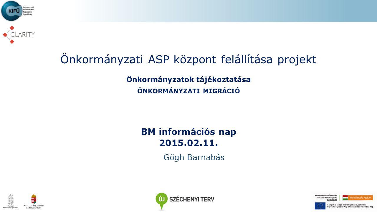 Önkormányzati ASP központ felállítása projekt Önkormányzatok tájékoztatása ÖNKORMÁNYZATI MIGRÁCIÓ BM információs nap 2015.02.11. Gőgh Barnabás