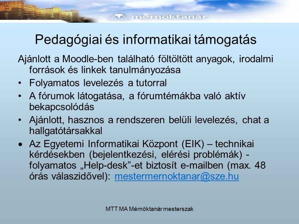 """MTT MA Mérnöktanár mesterszak Pedagógiai és informatikai támogatás Ajánlott a Moodle-ben található föltöltött anyagok, irodalmi források és linkek tanulmányozása Folyamatos levelezés a tutorral A fórumok látogatása, a fórumtémákba való aktív bekapcsolódás Ajánlott, hasznos a rendszeren belüli levelezés, chat a hallgatótársakkal  Az Egyetemi Informatikai Központ (EIK) – technikai kérdésekben (bejelentkezési, elérési problémák) - folyamatos """"Help-desk -et biztosít e-mailben (max."""