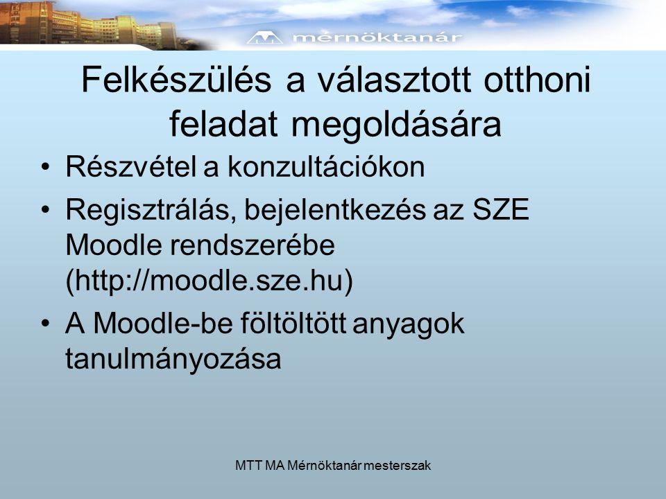 MTT MA Mérnöktanár mesterszak Felkészülés a választott otthoni feladat megoldására Részvétel a konzultációkon Regisztrálás, bejelentkezés az SZE Moodle rendszerébe (http://moodle.sze.hu) A Moodle-be föltöltött anyagok tanulmányozása