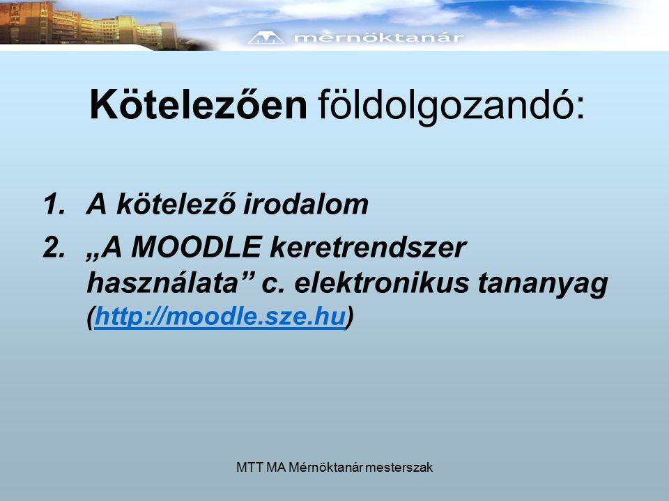 """MTT MA Mérnöktanár mesterszak Kötelezően földolgozandó: 1.A kötelező irodalom 2.""""A MOODLE keretrendszer használata c."""