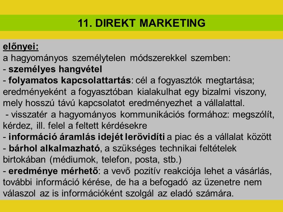 11. DIREKT MARKETING előnyei: a hagyományos személytelen módszerekkel szemben: - személyes hangvétel - folyamatos kapcsolattartás: cél a fogyasztók me