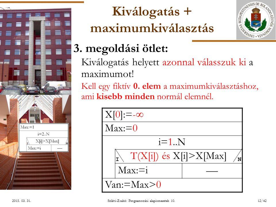 ELTE Szlávi-Zsakó: Programozási alapismeretek 10.12/422015. 03. 31.2015. 03. 31.2015. 03. 31. Kiválogatás + maximumkiválasztás 3. megoldási ötlet: Kiv