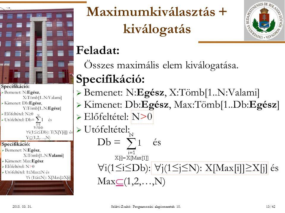 ELTE Szlávi-Zsakó: Programozási alapismeretek 10.13/422015. 03. 31.2015. 03. 31.2015. 03. 31. Maximumkiválasztás + kiválogatás Feladat: Összes maximál