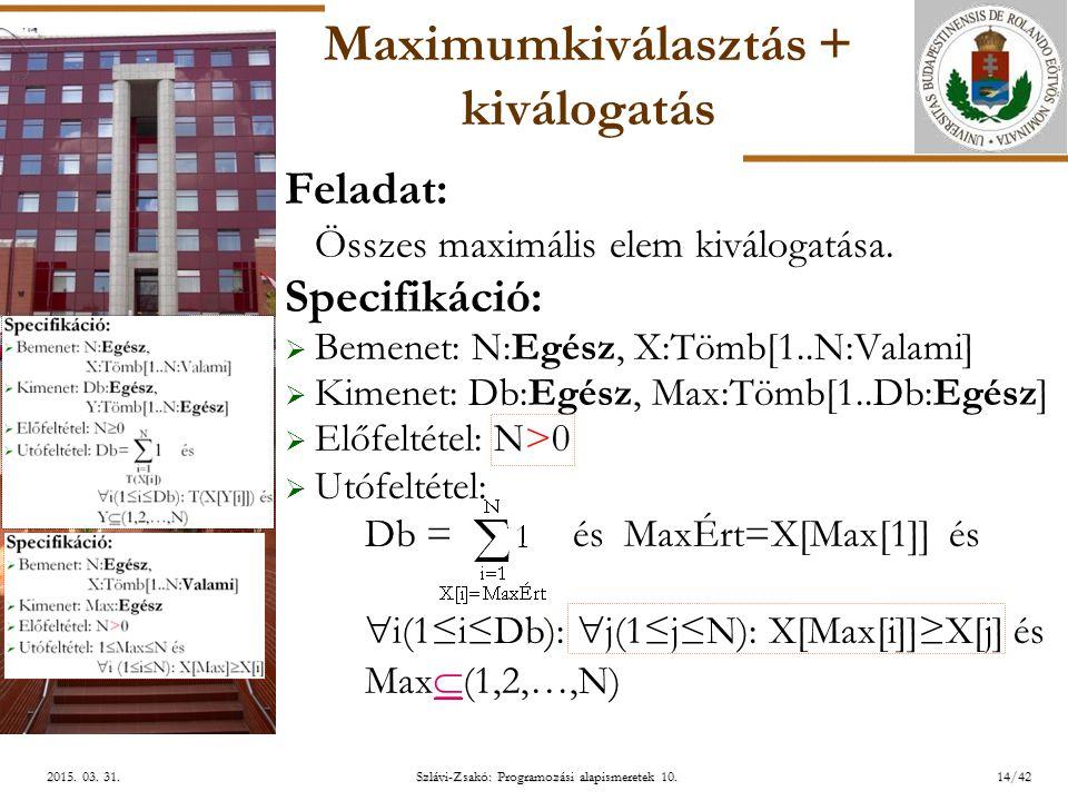 ELTE Szlávi-Zsakó: Programozási alapismeretek 10.14/422015. 03. 31.2015. 03. 31.2015. 03. 31. Maximumkiválasztás + kiválogatás Feladat: Összes maximál