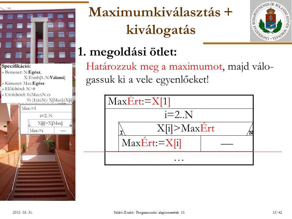 ELTE Szlávi-Zsakó: Programozási alapismeretek 10.15/422015. 03. 31.2015. 03. 31.2015. 03. 31. Maximumkiválasztás + kiválogatás 1. megoldási ötlet: Hat