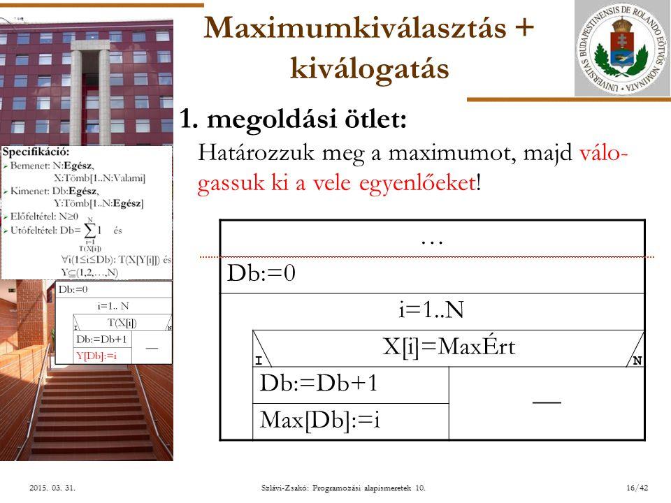 ELTE Szlávi-Zsakó: Programozási alapismeretek 10.16/422015. 03. 31.2015. 03. 31.2015. 03. 31. Maximumkiválasztás + kiválogatás … Db:=0 i=1..N X[i]=Max