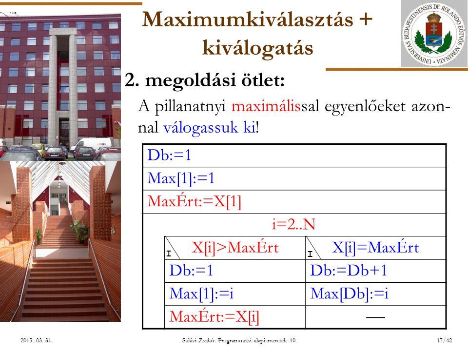 ELTE Szlávi-Zsakó: Programozási alapismeretek 10.17/422015. 03. 31.2015. 03. 31.2015. 03. 31. Maximumkiválasztás + kiválogatás 2. megoldási ötlet: A p