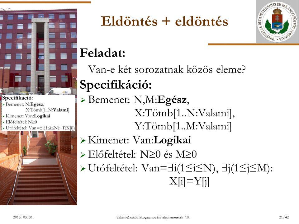 ELTE Szlávi-Zsakó: Programozási alapismeretek 10.21/422015. 03. 31.2015. 03. 31.2015. 03. 31. Eldöntés + eldöntés Feladat: Van-e két sorozatnak közös
