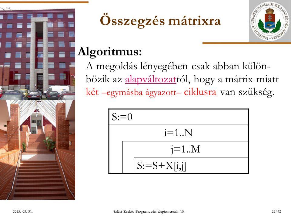 ELTE Szlávi-Zsakó: Programozási alapismeretek 10.25/422015. 03. 31.2015. 03. 31.2015. 03. 31. Összegzés mátrixra Algoritmus: A megoldás lényegében csa
