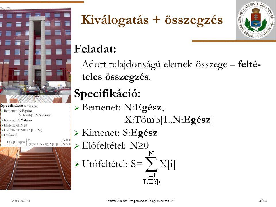 ELTE Szlávi-Zsakó: Programozási alapismeretek 10.3/422015. 03. 31.2015. 03. 31.2015. 03. 31. Kiválogatás + összegzés Feladat: Adott tulajdonságú eleme