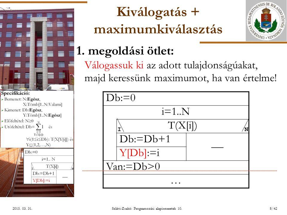 ELTE Szlávi-Zsakó: Programozási alapismeretek 10.8/422015. 03. 31.2015. 03. 31.2015. 03. 31. Kiválogatás + maximumkiválasztás 1. megoldási ötlet: Válo