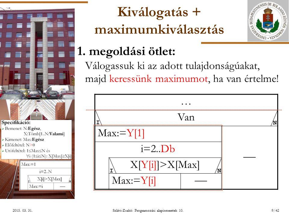 ELTE Szlávi-Zsakó: Programozási alapismeretek 10.9/422015. 03. 31.2015. 03. 31.2015. 03. 31. Kiválogatás + maximumkiválasztás … Van Max:=Y[1]  i=2..D