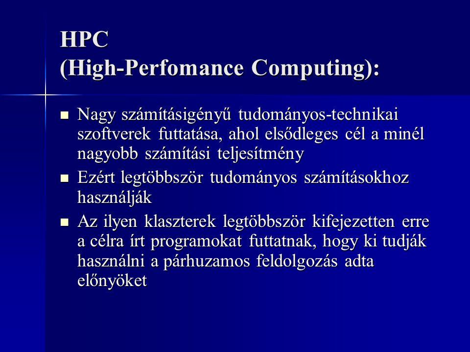 HPC (High-Perfomance Computing): Nagy számításigényű tudományos-technikai szoftverek futtatása, ahol elsődleges cél a minél nagyobb számítási teljesítmény Nagy számításigényű tudományos-technikai szoftverek futtatása, ahol elsődleges cél a minél nagyobb számítási teljesítmény Ezért legtöbbször tudományos számításokhoz használják Ezért legtöbbször tudományos számításokhoz használják Az ilyen klaszterek legtöbbször kifejezetten erre a célra írt programokat futtatnak, hogy ki tudják használni a párhuzamos feldolgozás adta előnyöket Az ilyen klaszterek legtöbbször kifejezetten erre a célra írt programokat futtatnak, hogy ki tudják használni a párhuzamos feldolgozás adta előnyöket