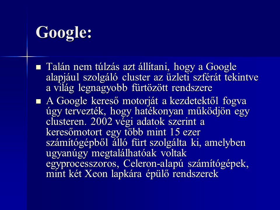Google: Talán nem túlzás azt állítani, hogy a Google alapjául szolgáló cluster az üzleti szférát tekintve a világ legnagyobb fürtözött rendszere Talán nem túlzás azt állítani, hogy a Google alapjául szolgáló cluster az üzleti szférát tekintve a világ legnagyobb fürtözött rendszere A Google kereső motorját a kezdetektől fogva úgy tervezték, hogy hatékonyan működjön egy clusteren.