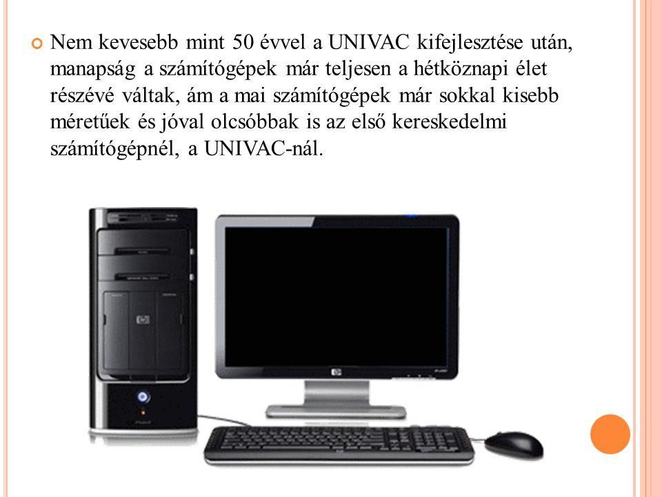 Nem kevesebb mint 50 évvel a UNIVAC kifejlesztése után, manapság a számítógépek már teljesen a hétköznapi élet részévé váltak, ám a mai számítógépek már sokkal kisebb méretűek és jóval olcsóbbak is az első kereskedelmi számítógépnél, a UNIVAC-nál.